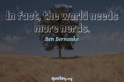 Photo Quote of In fact, the world needs more nerds.