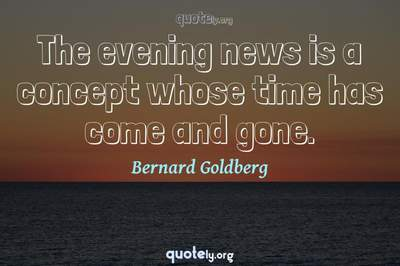 Photo Quote of The evening news is a concept whose time has come and gone.