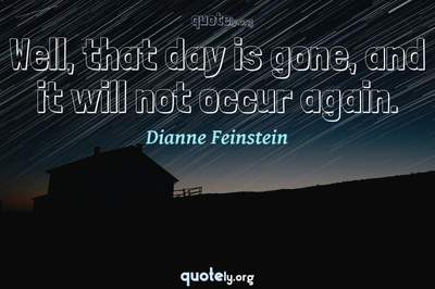 Photo Quote of Well, that day is gone, and it will not occur again.