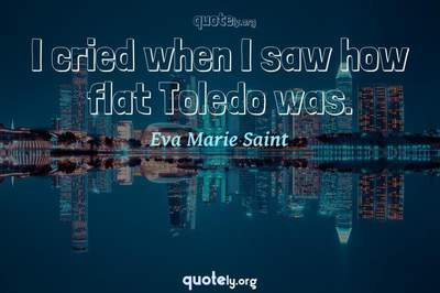 Photo Quote of I cried when I saw how flat Toledo was.