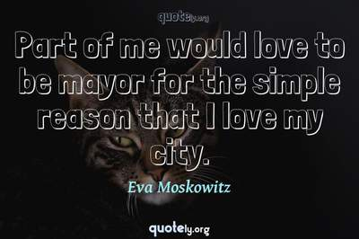 Photo Quote of Part of me would love to be mayor for the simple reason that I love my city.