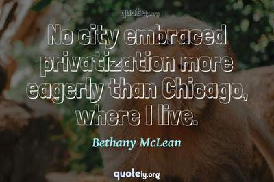 Photo Quote of No city embraced privatization more eagerly than Chicago, where I live.