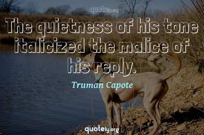 Photo Quote of The quietness of his tone italicized the malice of his reply.