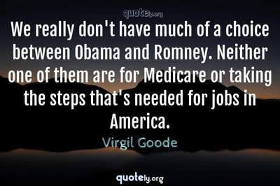 Photo Quote of We really don't have much of a choice between Obama and Romney. Neither one of them are for Medicare or taking the steps that's needed for jobs in America.