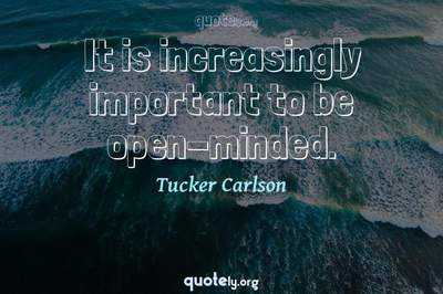 Photo Quote of It is increasingly important to be open-minded.