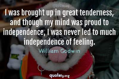 Photo Quote of I was brought up in great tenderness, and though my mind was proud to independence, I was never led to much independence of feeling.