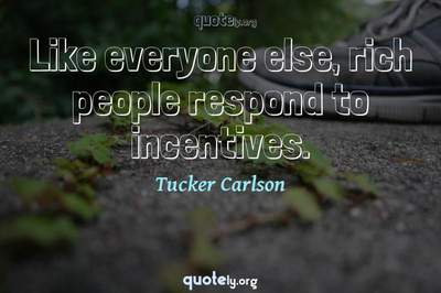 Photo Quote of Like everyone else, rich people respond to incentives.