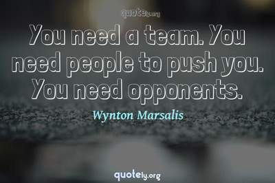 Photo Quote of You need a team. You need people to push you. You need opponents.