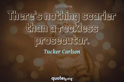 Photo Quote of There's nothing scarier than a reckless prosecutor.