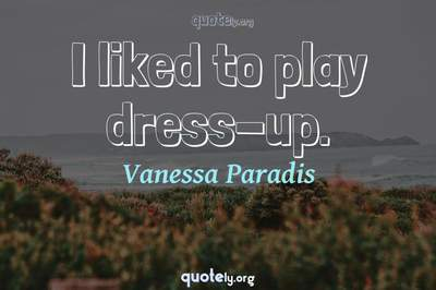 Photo Quote of I liked to play dress-up.