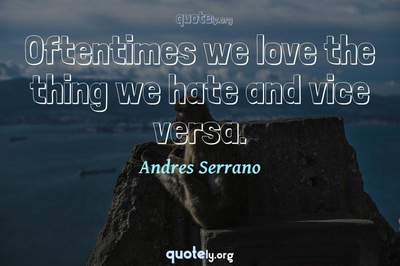 Photo Quote of Oftentimes we love the thing we hate and vice versa.