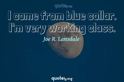 Photo Quote of I come from blue collar. I'm very working class.