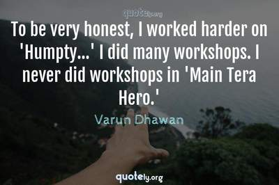 Photo Quote of To be very honest, I worked harder on 'Humpty...' I did many workshops. I never did workshops in 'Main Tera Hero.'