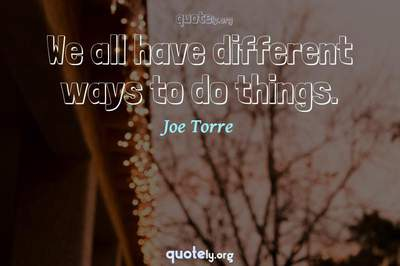 Photo Quote of We all have different ways to do things.