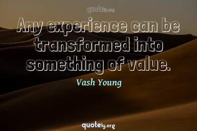 Photo Quote of Any experience can be transformed into something of value.