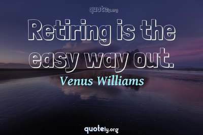 Photo Quote of Retiring is the easy way out.
