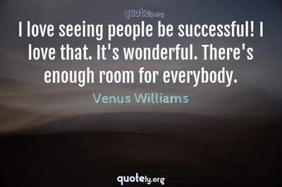 Photo Quote of I love seeing people be successful! I love that. It's wonderful. There's enough room for everybody.