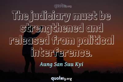 Photo Quote of The judiciary must be strengthened and released from political interference.