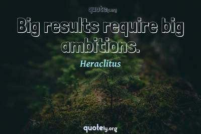 Photo Quote of Big results require big ambitions.