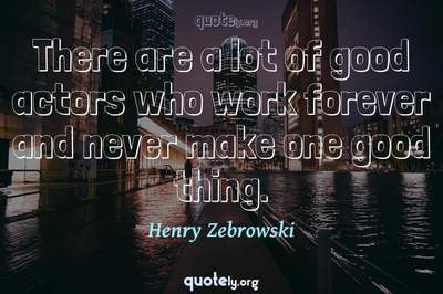 Photo Quote of There are a lot of good actors who work forever and never make one good thing.