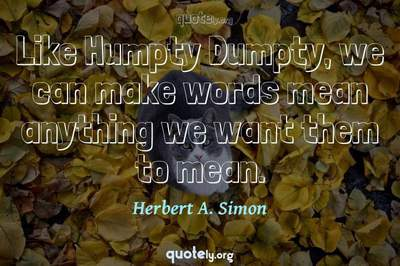 Photo Quote of Like Humpty Dumpty, we can make words mean anything we want them to mean.