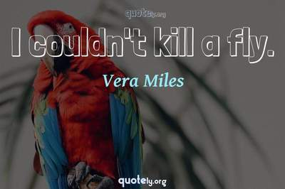 Photo Quote of I couldn't kill a fly.