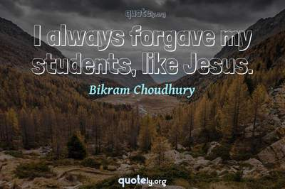 Photo Quote of I always forgave my students, like Jesus.