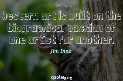 Photo Quote of Western art is built on the biographical passion of one artist for another.