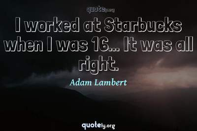 Photo Quote of I worked at Starbucks when I was 16... It was all right.