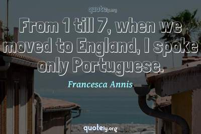 Photo Quote of From 1 till 7, when we moved to England, I spoke only Portuguese.