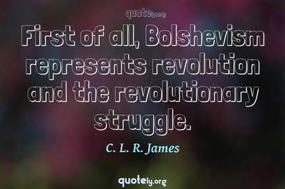 Photo Quote of First of all, Bolshevism represents revolution and the revolutionary struggle.