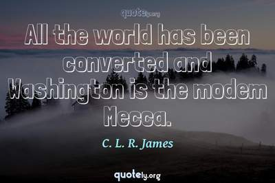 Photo Quote of All the world has been converted and Washington is the modem Mecca.