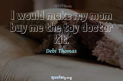Photo Quote of I would make my mom buy me the toy doctor kit.