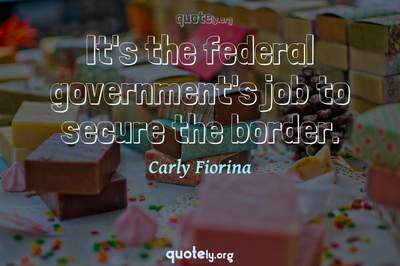 Photo Quote of It's the federal government's job to secure the border.