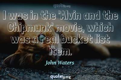 Photo Quote of I was in the 'Alvin and the Chipmunk' movie, which was a real bucket list item.