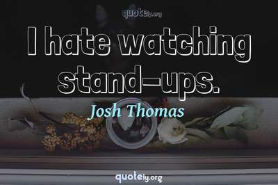 Photo Quote of I hate watching stand-ups.