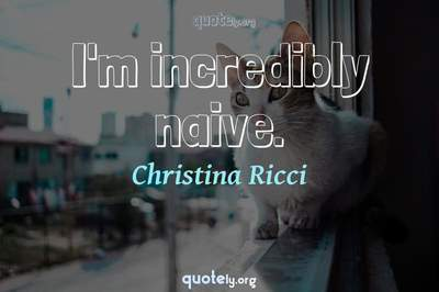 Photo Quote of I'm incredibly naive.