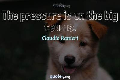Photo Quote of The pressure is on the big teams.