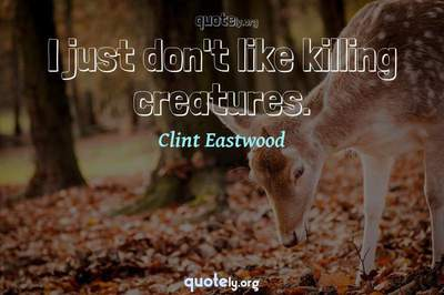 Photo Quote of I just don't like killing creatures.