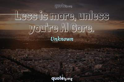 Photo Quote of Less is more, unless you're Al Gore.