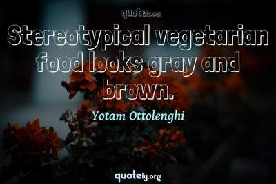 Photo Quote of Stereotypical vegetarian food looks gray and brown.