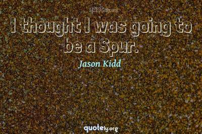 Photo Quote of I thought I was going to be a Spur.
