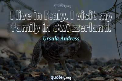 Photo Quote of I live in Italy. I visit my family in Switzerland.