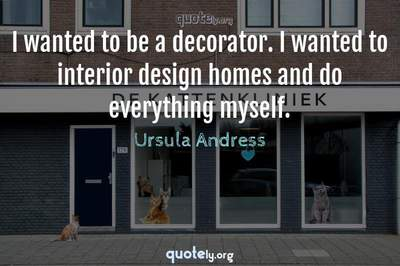 Photo Quote of I wanted to be a decorator. I wanted to interior design homes and do everything myself.