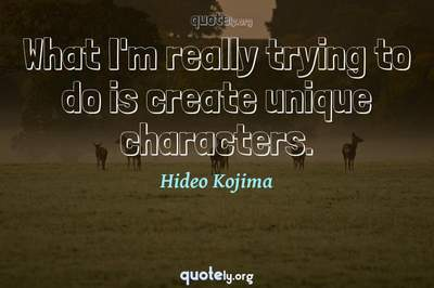 Photo Quote of What I'm really trying to do is create unique characters.