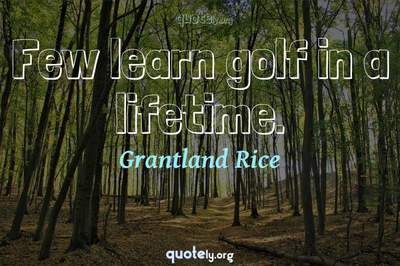 Photo Quote of Few learn golf in a lifetime.
