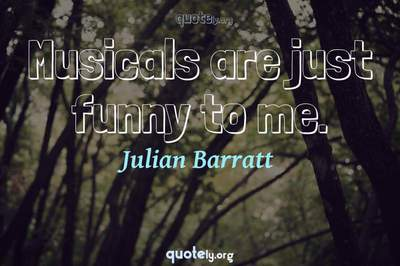 Photo Quote of Musicals are just funny to me.