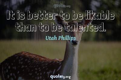 Photo Quote of It is better to be likable than to be talented.