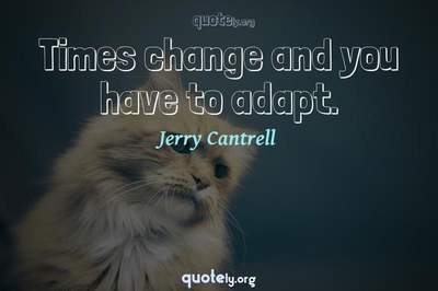 Photo Quote of Times change and you have to adapt.