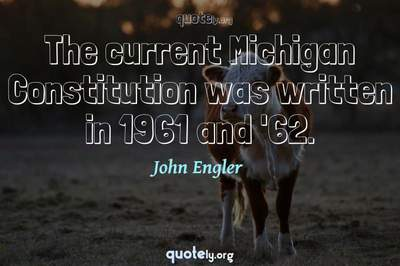 Photo Quote of The current Michigan Constitution was written in 1961 and '62.